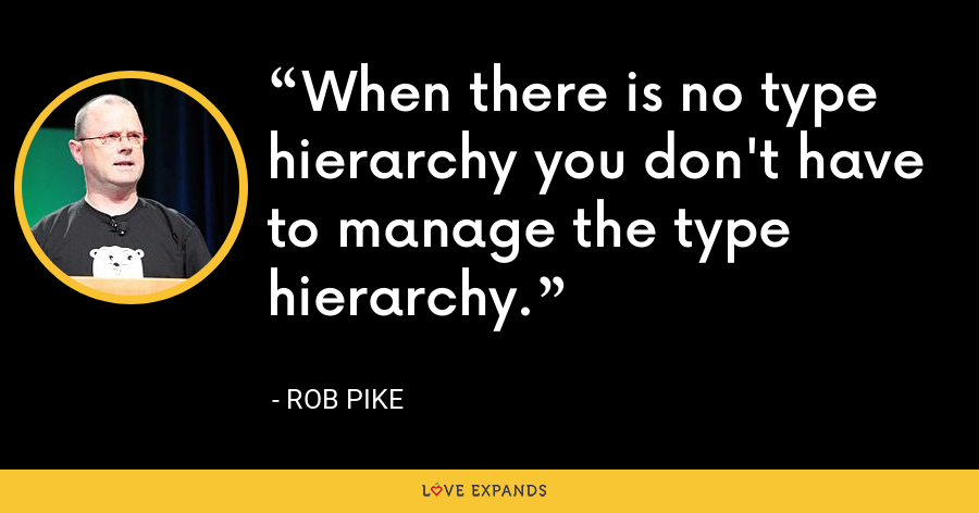 When there is no type hierarchy you don't have to manage the type hierarchy. - Rob Pike