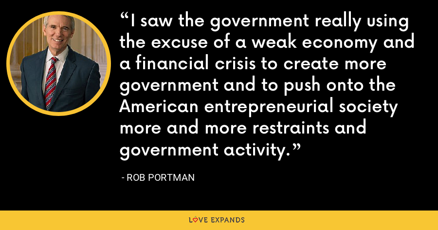 I saw the government really using the excuse of a weak economy and a financial crisis to create more government and to push onto the American entrepreneurial society more and more restraints and government activity. - Rob Portman