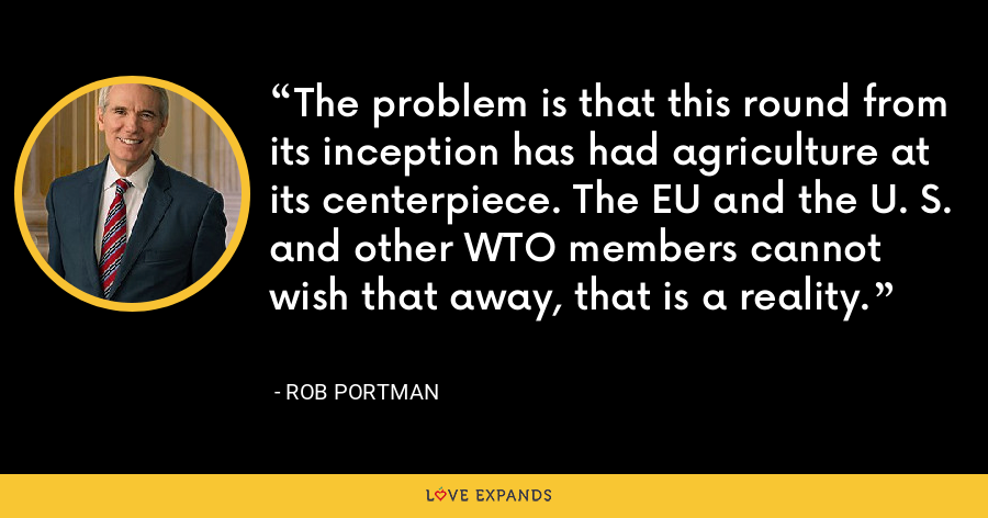 The problem is that this round from its inception has had agriculture at its centerpiece. The EU and the U. S. and other WTO members cannot wish that away, that is a reality. - Rob Portman