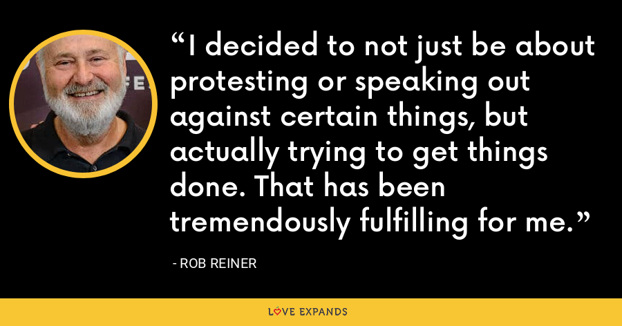 I decided to not just be about protesting or speaking out against certain things, but actually trying to get things done. That has been tremendously fulfilling for me. - Rob Reiner