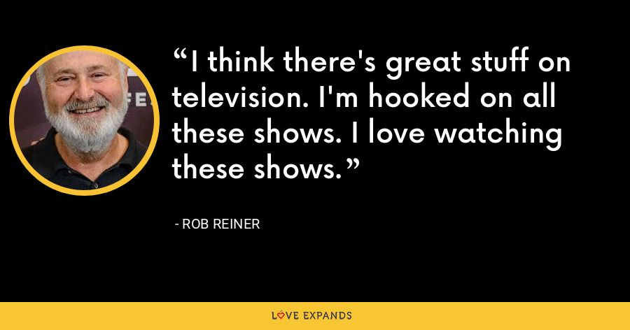 I think there's great stuff on television. I'm hooked on all these shows. I love watching these shows. - Rob Reiner