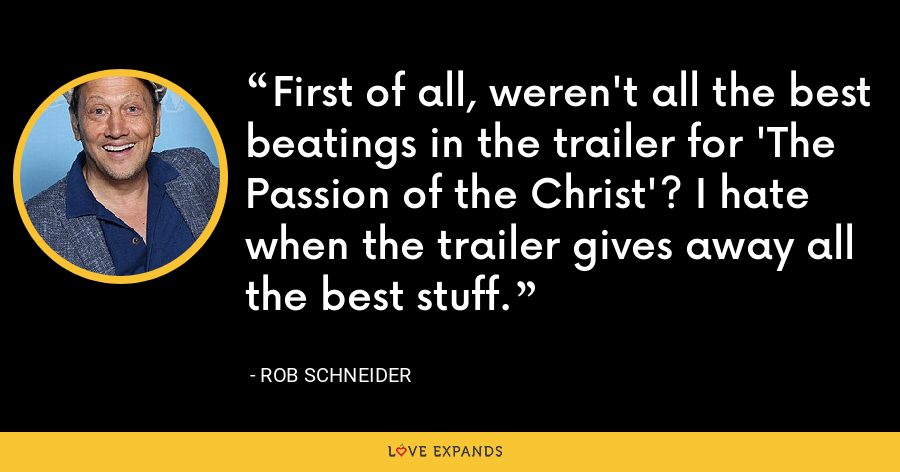 First of all, weren't all the best beatings in the trailer for 'The Passion of the Christ'? I hate when the trailer gives away all the best stuff. - Rob Schneider