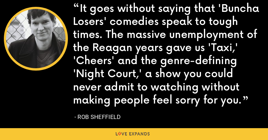 It goes without saying that 'Buncha Losers' comedies speak to tough times. The massive unemployment of the Reagan years gave us 'Taxi,' 'Cheers' and the genre-defining 'Night Court,' a show you could never admit to watching without making people feel sorry for you. - Rob Sheffield