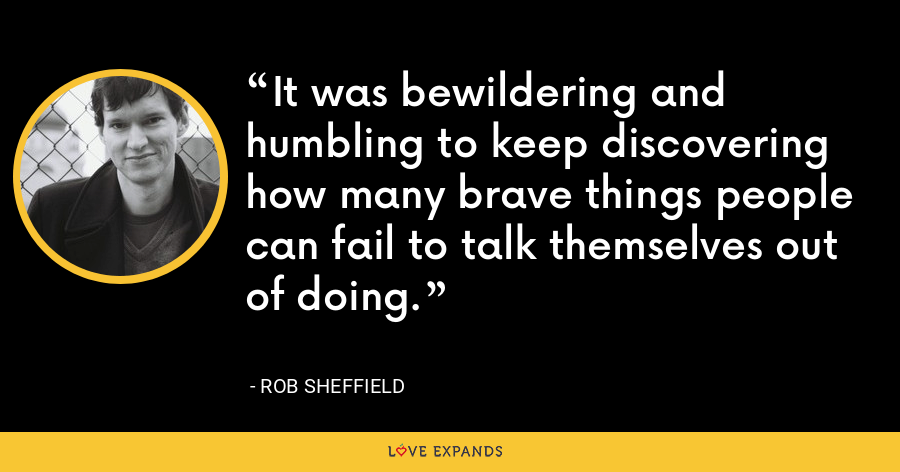 It was bewildering and humbling to keep discovering how many brave things people can fail to talk themselves out of doing. - Rob Sheffield