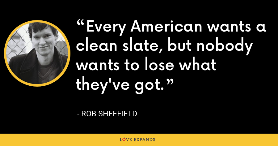 Every American wants a clean slate, but nobody wants to lose what they've got. - Rob Sheffield