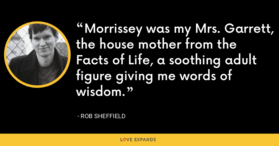 Morrissey was my Mrs. Garrett, the house mother from the Facts of Life, a soothing adult figure giving me words of wisdom. - Rob Sheffield