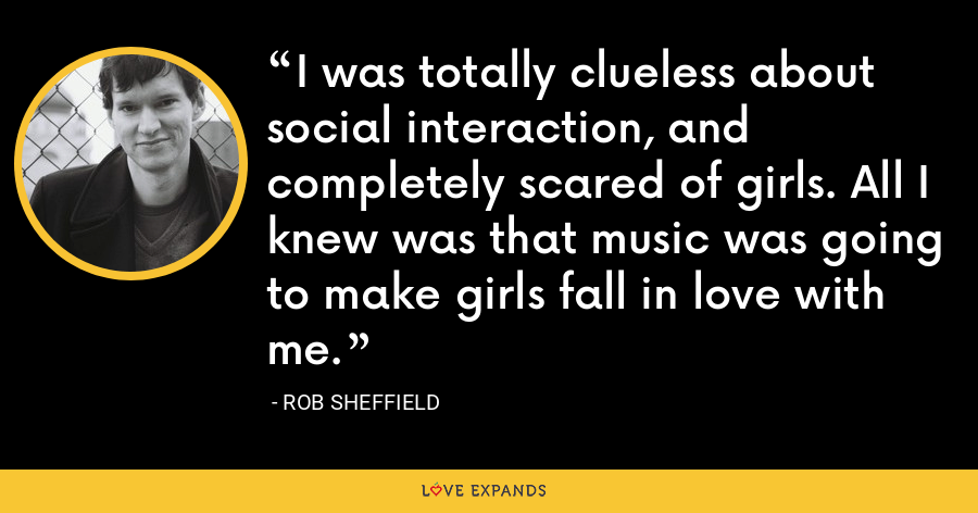 I was totally clueless about social interaction, and completely scared of girls. All I knew was that music was going to make girls fall in love with me. - Rob Sheffield