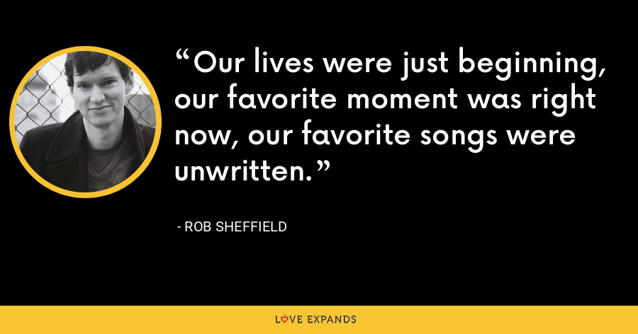 Our lives were just beginning, our favorite moment was right now, our favorite songs were unwritten. - Rob Sheffield