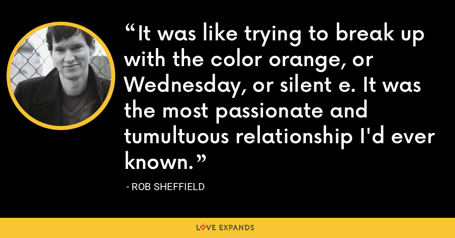 It was like trying to break up with the color orange, or Wednesday, or silent e. It was the most passionate and tumultuous relationship I'd ever known. - Rob Sheffield