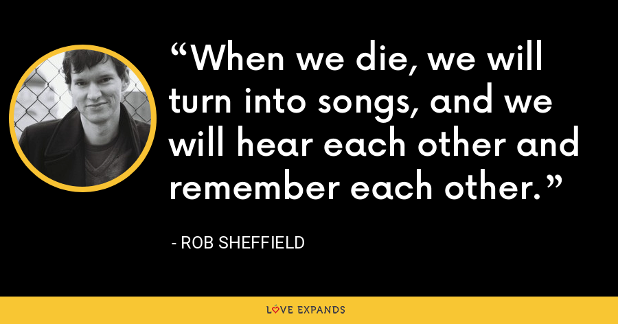 When we die, we will turn into songs, and we will hear each other and remember each other. - Rob Sheffield