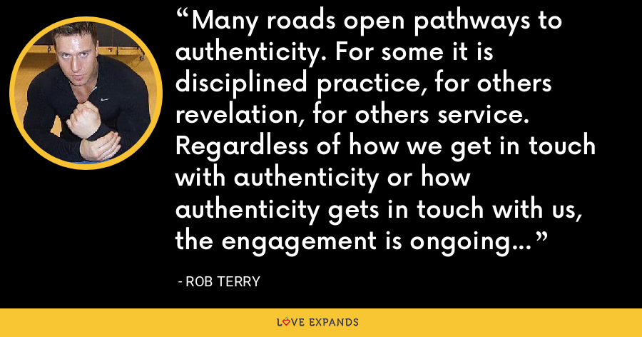 Many roads open pathways to authenticity. For some it is disciplined practice, for others revelation, for others service. Regardless of how we get in touch with authenticity or how authenticity gets in touch with us, the engagement is ongoing and forever challenging. - Rob Terry