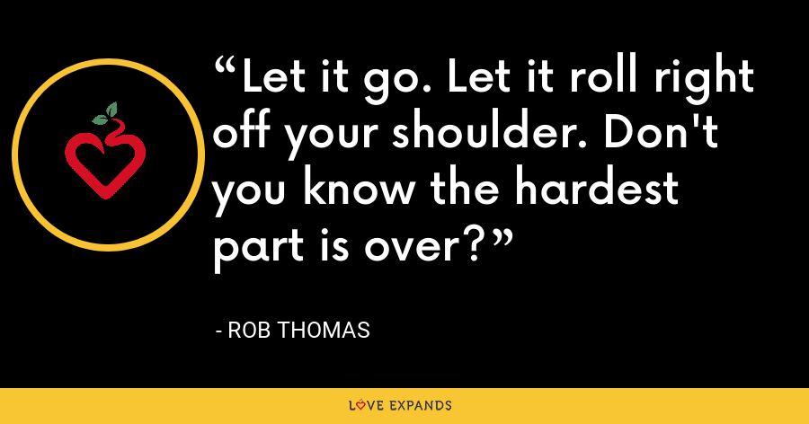 Let it go. Let it roll right off your shoulder. Don't you know the hardest part is over? - Rob Thomas