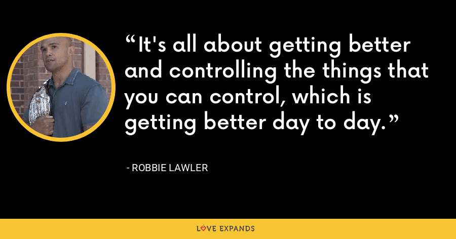 It's all about getting better and controlling the things that you can control, which is getting better day to day. - Robbie Lawler