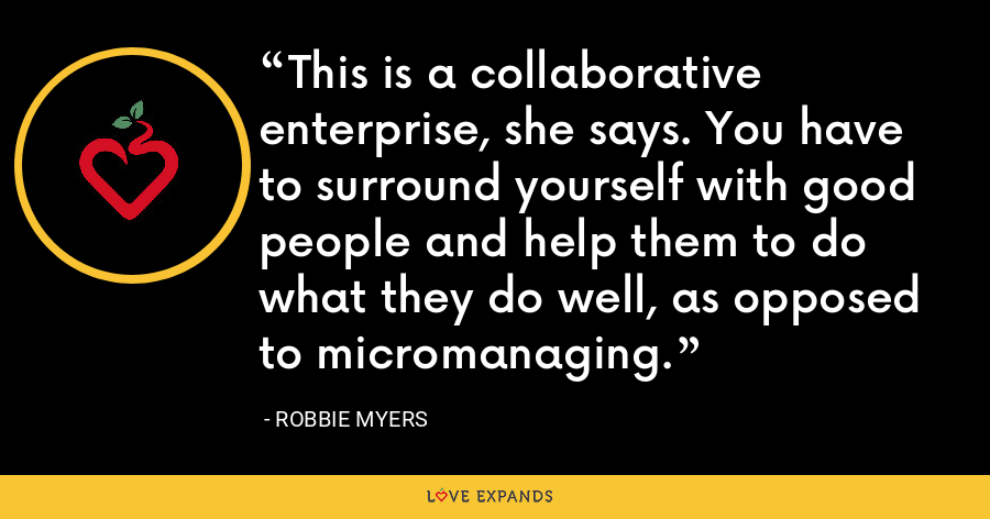 This is a collaborative enterprise, she says. You have to surround yourself with good people and help them to do what they do well, as opposed to micromanaging. - Robbie Myers