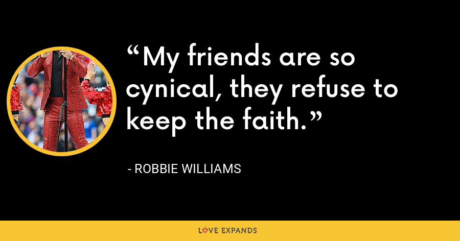 My friends are so cynical, they refuse to keep the faith. - Robbie Williams