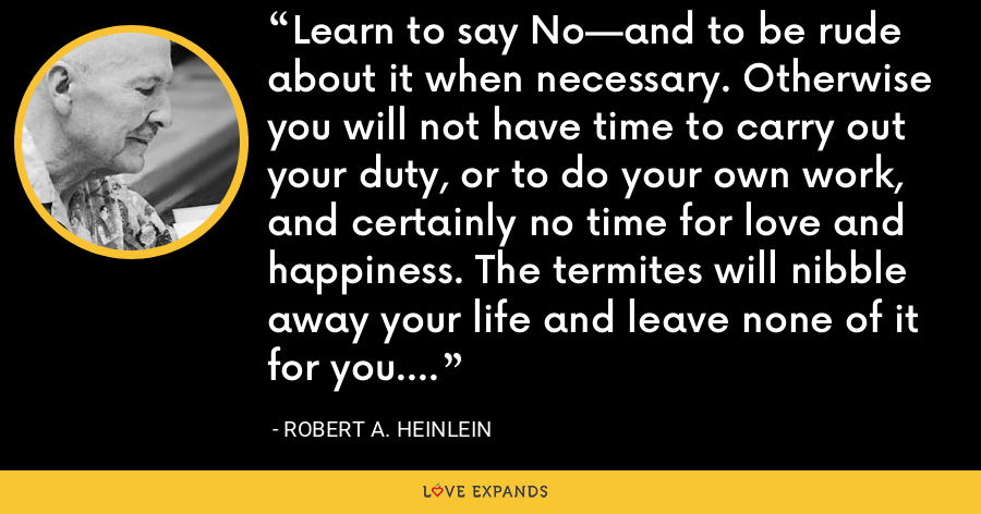 Learn to say No—and to be rude about it when necessary. Otherwise you will not have time to carry out your duty, or to do your own work, and certainly no time for love and happiness. The termites will nibble away your life and leave none of it for you. - Robert A. Heinlein