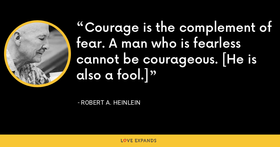 Courage is the complement of fear. A man who is fearless cannot be courageous. [He is also a fool.] - Robert A. Heinlein
