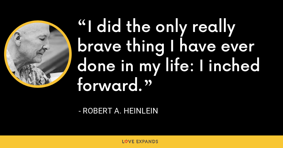 I did the only really brave thing I have ever done in my life: I inched forward. - Robert A. Heinlein