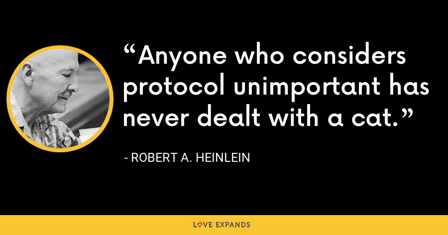 Anyone who considers protocol unimportant has never dealt with a cat. - Robert A. Heinlein