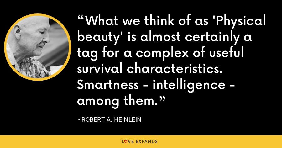 What we think of as 'Physical beauty' is almost certainly a tag for a complex of useful survival characteristics. Smartness - intelligence - among them. - Robert A. Heinlein