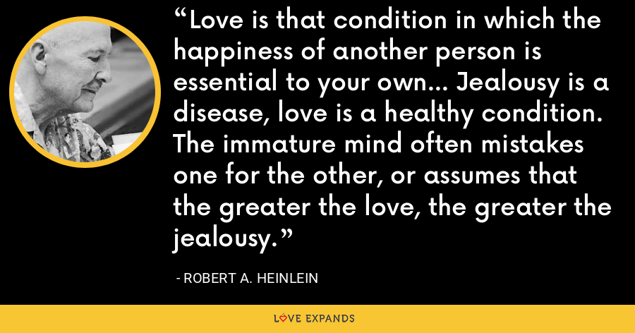 Love is that condition in which the happiness of another person is essential to your own... Jealousy is a disease, love is a healthy condition. The immature mind often mistakes one for the other, or assumes that the greater the love, the greater the jealousy. - Robert A. Heinlein