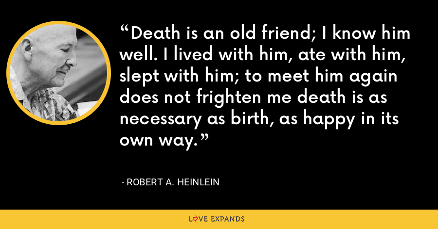 Death is an old friend; I know him well. I lived with him, ate with him, slept with him; to meet him again does not frighten me death is as necessary as birth, as happy in its own way. - Robert A. Heinlein