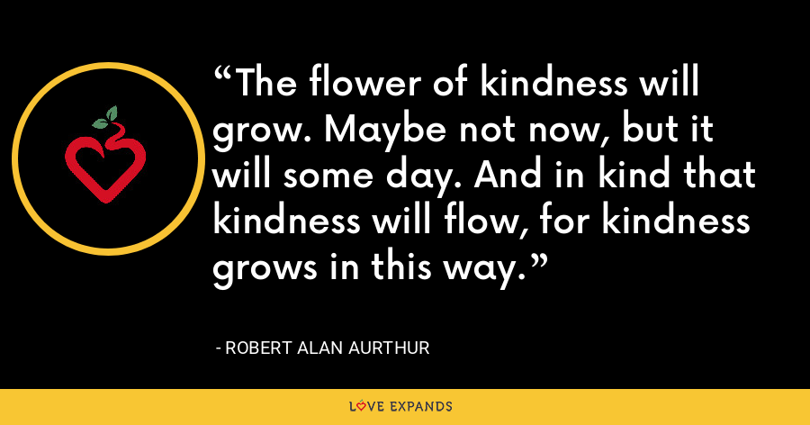 The flower of kindness will grow. Maybe not now, but it will some day. And in kind that kindness will flow, for kindness grows in this way. - Robert Alan Aurthur