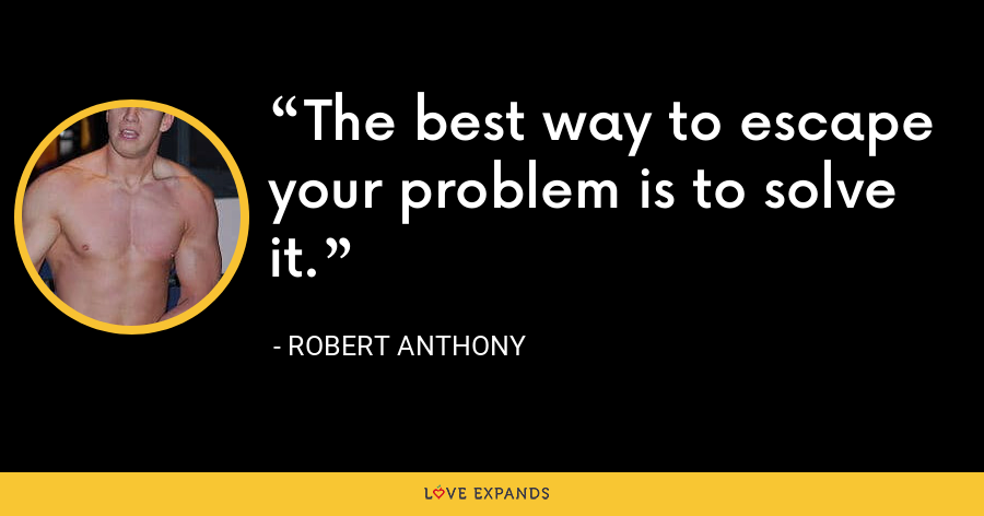 The best way to escape your problem is to solve it. - Robert Anthony