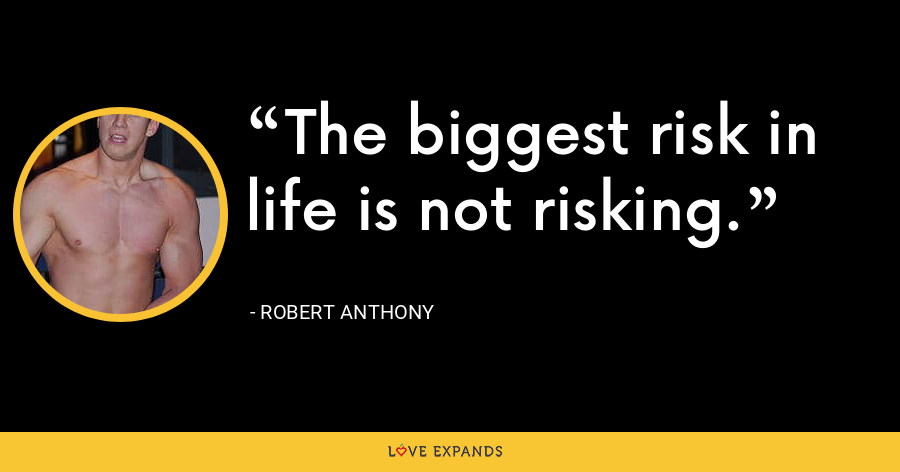 The biggest risk in life is not risking. - Robert Anthony