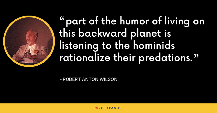 part of the humor of living on this backward planet is listening to the hominids rationalize their predations. - Robert Anton Wilson
