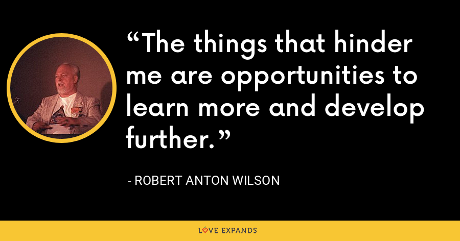 The things that hinder me are opportunities to learn more and develop further. - Robert Anton Wilson