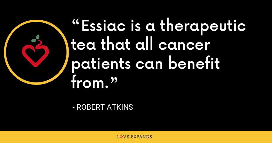 Essiac is a therapeutic tea that all cancer patients can benefit from. - Robert Atkins