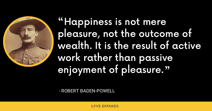 Happiness is not mere pleasure, not the outcome of wealth. It is the result of active work rather than passive enjoyment of pleasure. - Robert Baden-Powell