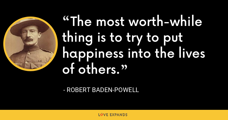 The most worth-while thing is to try to put happiness into the lives of others. - Robert Baden-Powell