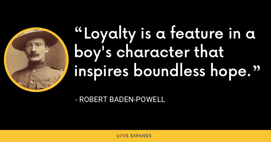 Loyalty is a feature in a boy's character that inspires boundless hope. - Robert Baden-Powell
