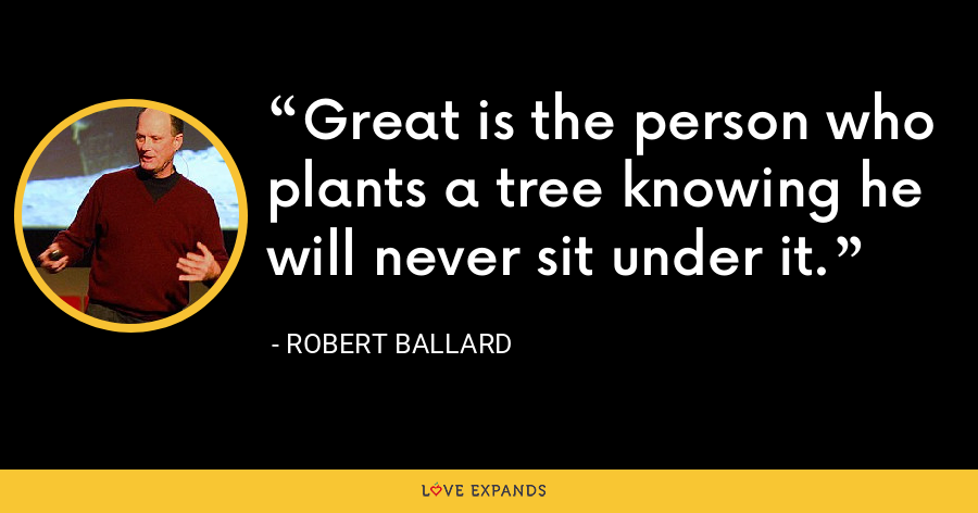 Great is the person who plants a tree knowing he will never sit under it. - Robert Ballard