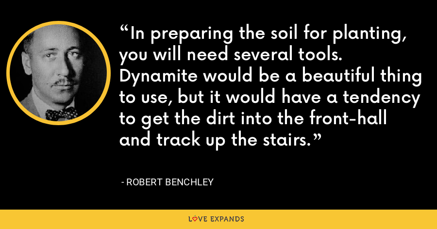 In preparing the soil for planting, you will need several tools. Dynamite would be a beautiful thing to use, but it would have a tendency to get the dirt into the front-hall and track up the stairs. - Robert Benchley