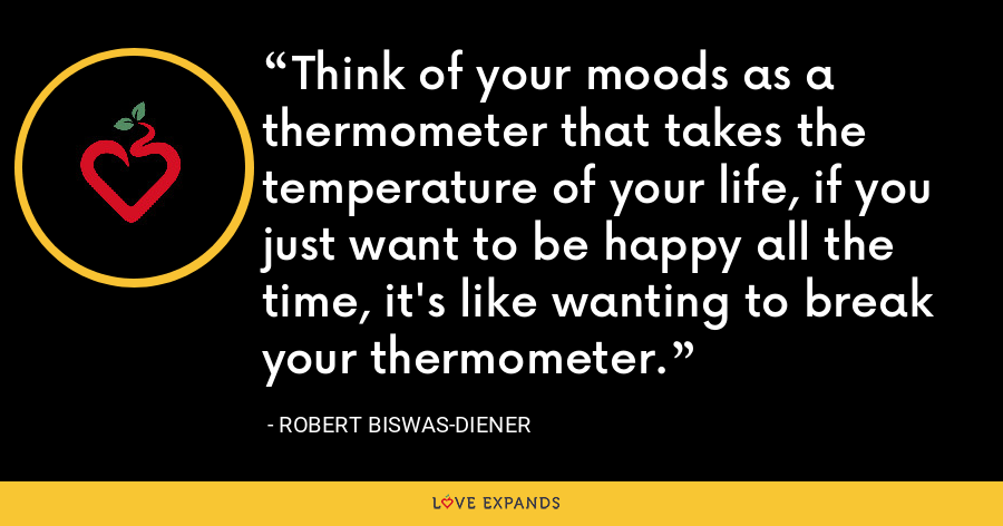 Think of your moods as a thermometer that takes the temperature of your life, if you just want to be happy all the time, it's like wanting to break your thermometer. - Robert Biswas-Diener