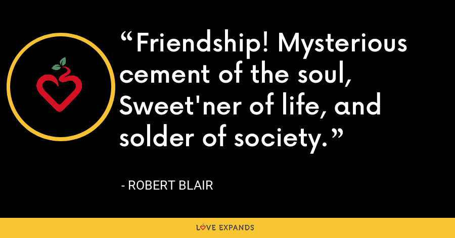Friendship! Mysterious cement of the soul, Sweet'ner of life, and solder of society. - Robert Blair