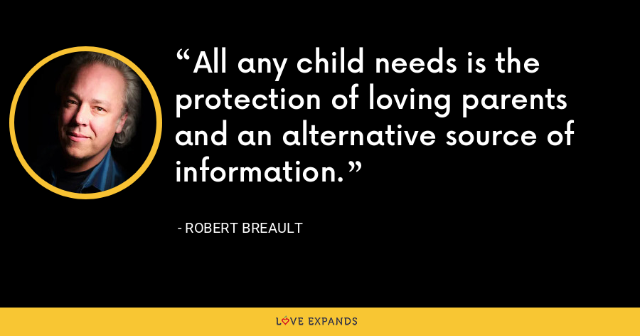 All any child needs is the protection of loving parents and an alternative source of information. - Robert Breault