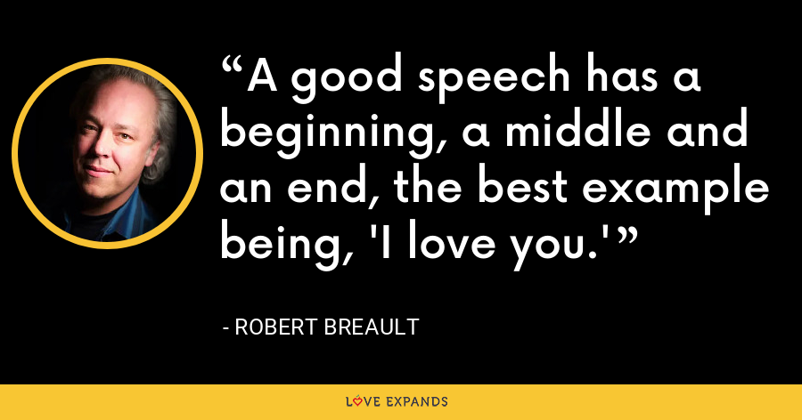 A good speech has a beginning, a middle and an end, the best example being, 'I love you.' - Robert Breault
