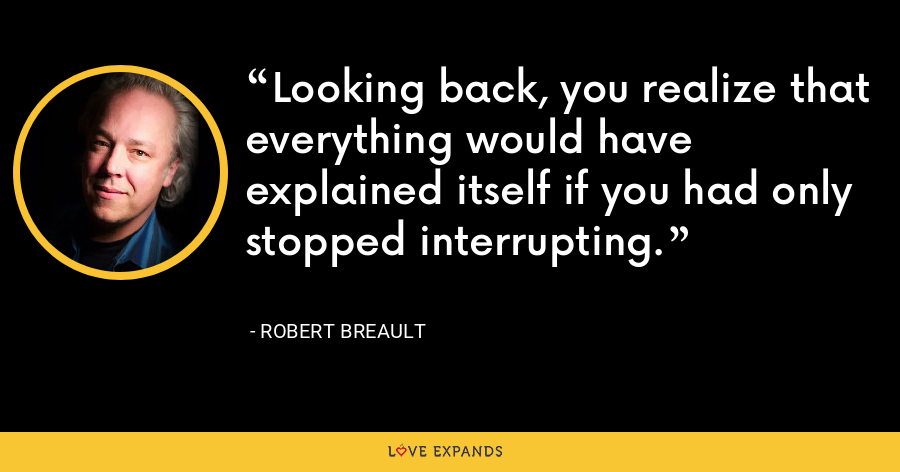 Looking back, you realize that everything would have explained itself if you had only stopped interrupting. - Robert Breault