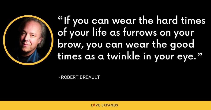 If you can wear the hard times of your life as furrows on your brow, you can wear the good times as a twinkle in your eye. - Robert Breault