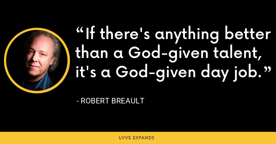 If there's anything better than a God-given talent, it's a God-given day job. - Robert Breault