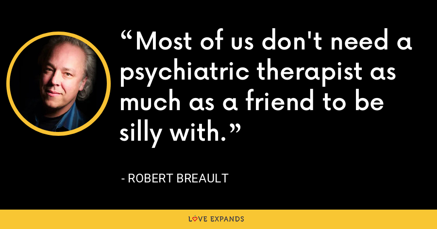 Most of us don't need a psychiatric therapist as much as a friend to be silly with. - Robert Breault