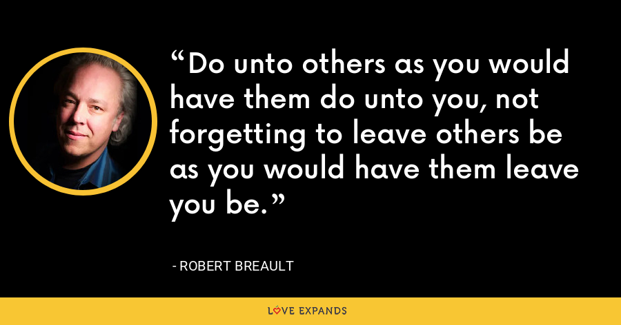 Do unto others as you would have them do unto you, not forgetting to leave others be as you would have them leave you be. - Robert Breault