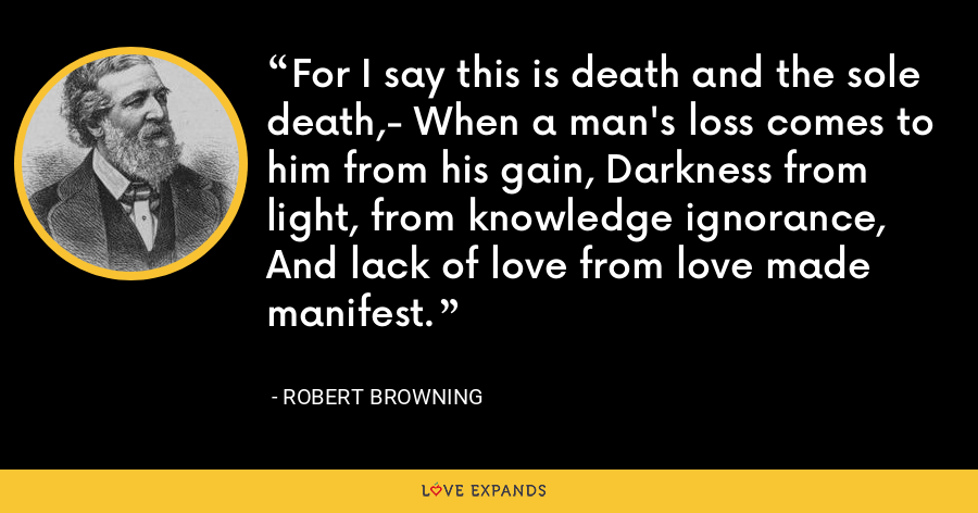 For I say this is death and the sole death,- When a man's loss comes to him from his gain, Darkness from light, from knowledge ignorance, And lack of love from love made manifest. - Robert Browning