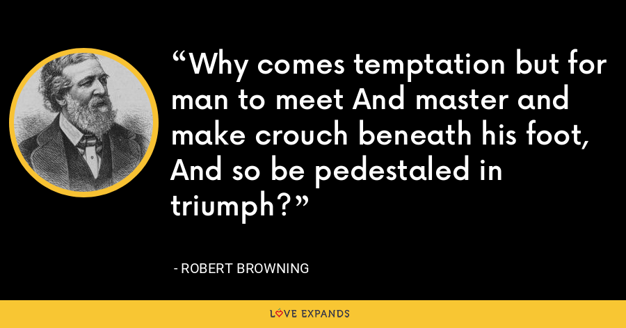 Why comes temptation but for man to meet And master and make crouch beneath his foot, And so be pedestaled in triumph? - Robert Browning