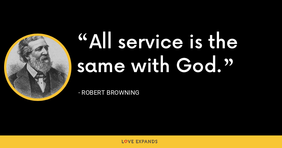 All service is the same with God. - Robert Browning