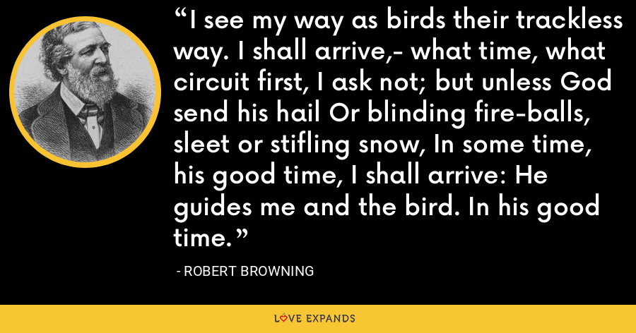 I see my way as birds their trackless way. I shall arrive,- what time, what circuit first, I ask not; but unless God send his hail Or blinding fire-balls, sleet or stifling snow, In some time, his good time, I shall arrive: He guides me and the bird. In his good time. - Robert Browning